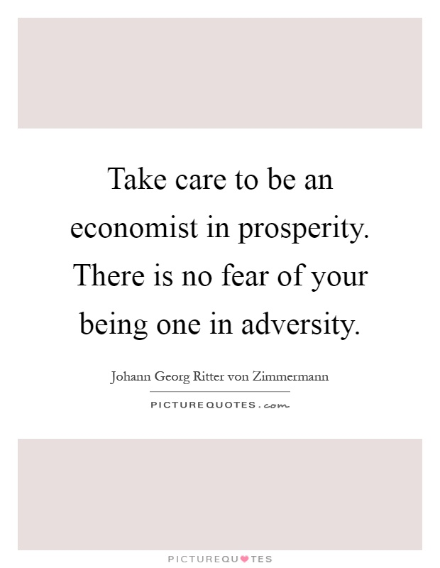 Take care to be an economist in prosperity. There is no fear of your being one in adversity Picture Quote #1