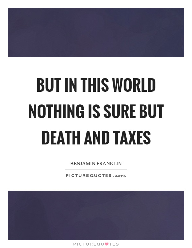 But in this world nothing is sure but death and taxes Picture Quote #1