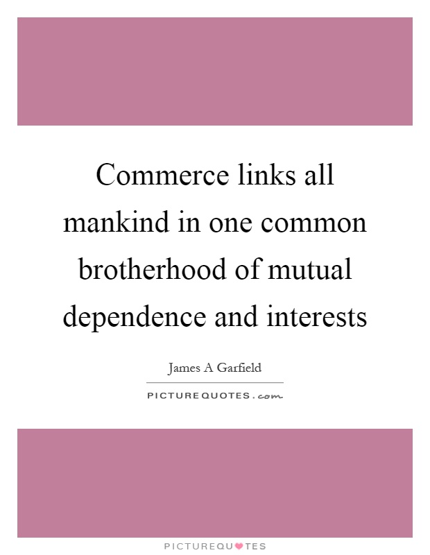 Commerce links all mankind in one common brotherhood of mutual dependence and interests Picture Quote #1