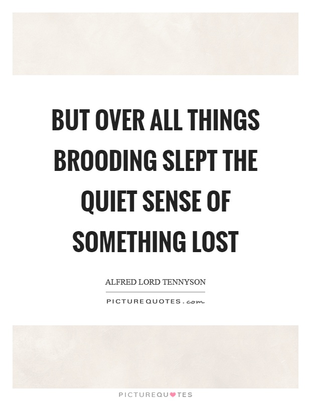 But over all things brooding slept the quiet sense of something lost Picture Quote #1