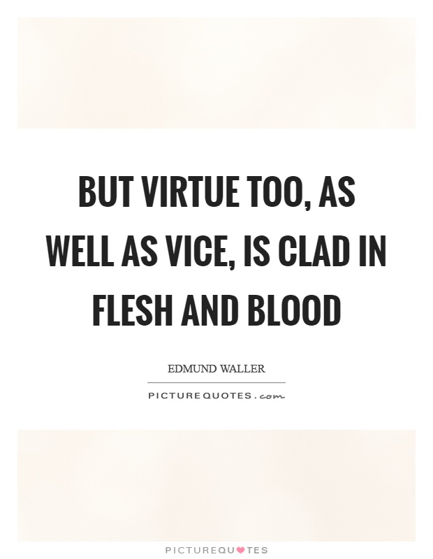 But virtue too, as well as vice, is clad in flesh and blood Picture Quote #1