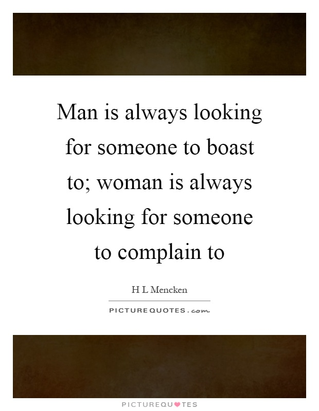 Man is always looking for someone to boast to; woman is always looking for someone to complain to Picture Quote #1