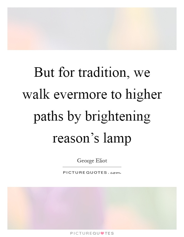 But for tradition, we walk evermore to higher paths by brightening reason's lamp Picture Quote #1