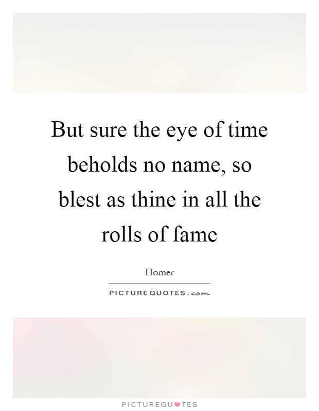 But sure the eye of time beholds no name, so blest as thine in all the rolls of fame Picture Quote #1