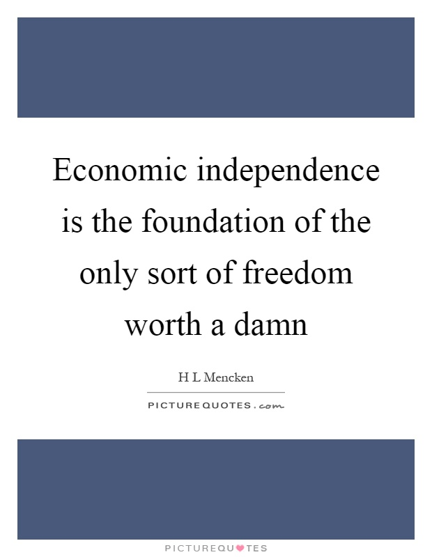 Economic independence is the foundation of the only sort of freedom worth a damn Picture Quote #1