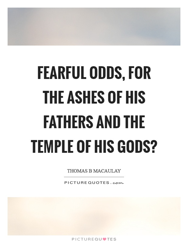 Fearful odds, for the ashes of his fathers and the temple of his gods? Picture Quote #1