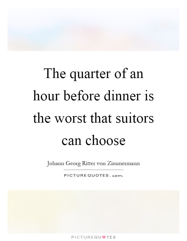 The quarter of an hour before dinner is the worst that suitors can choose Picture Quote #1