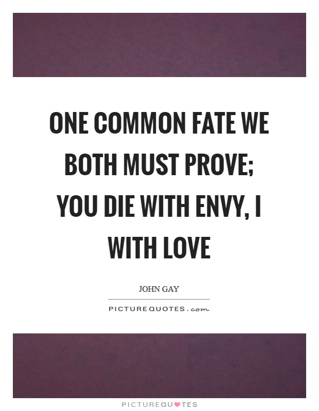 One common fate we both must prove; you die with envy, I with love Picture Quote #1