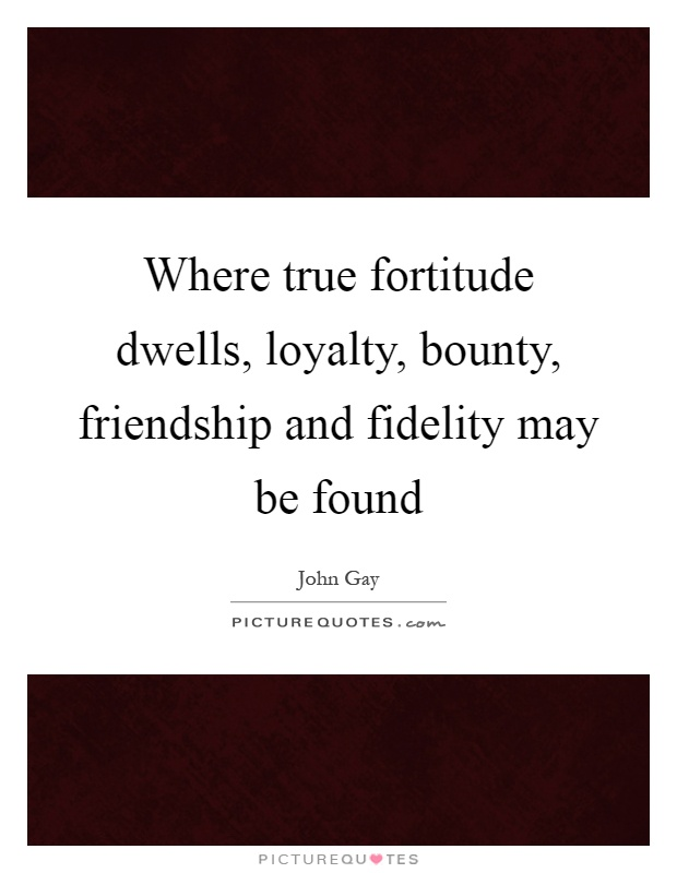 Where true fortitude dwells, loyalty, bounty, friendship and fidelity may be found Picture Quote #1