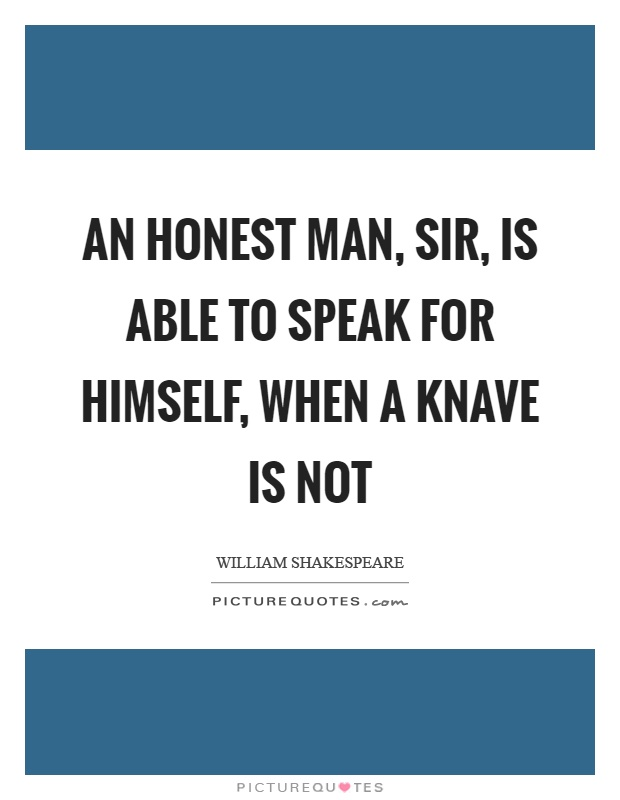 An honest man, sir, is able to speak for himself, when a knave is not Picture Quote #1