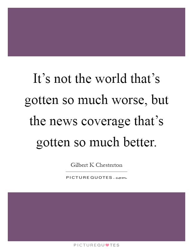 It's not the world that's gotten so much worse, but the news coverage that's gotten so much better Picture Quote #1