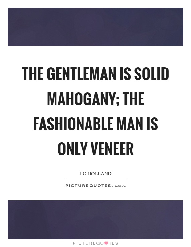The gentleman is solid mahogany; the fashionable man is only veneer Picture Quote #1
