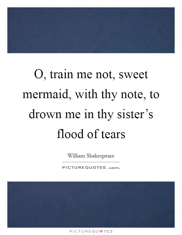 O, train me not, sweet mermaid, with thy note, to drown me in thy sister's flood of tears Picture Quote #1