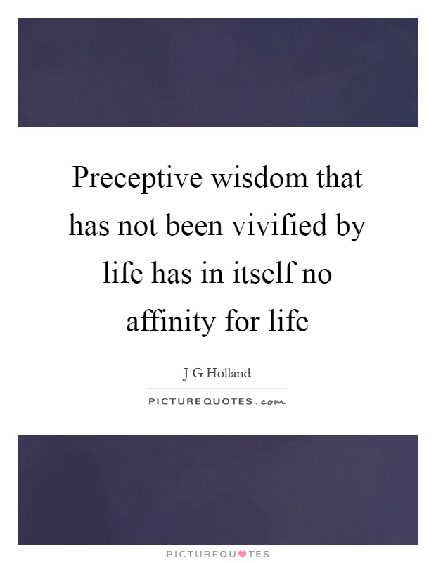 Preceptive wisdom that has not been vivified by life has in itself no affinity for life Picture Quote #1