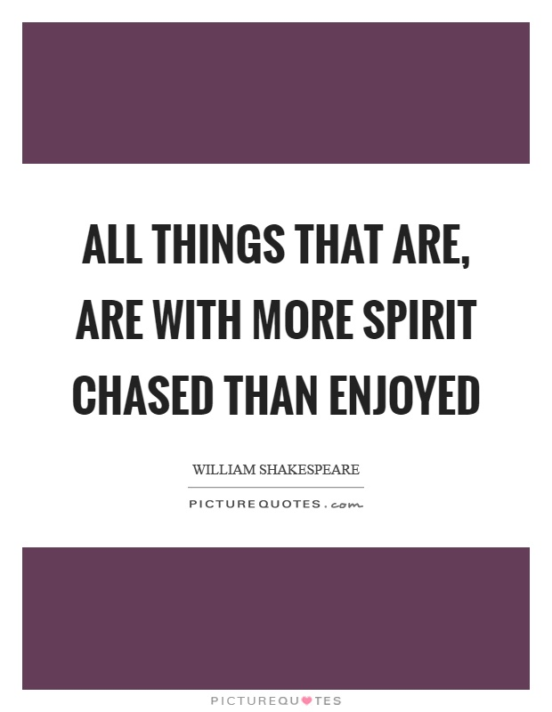 All things that are, are with more spirit chased than enjoyed Picture Quote #1