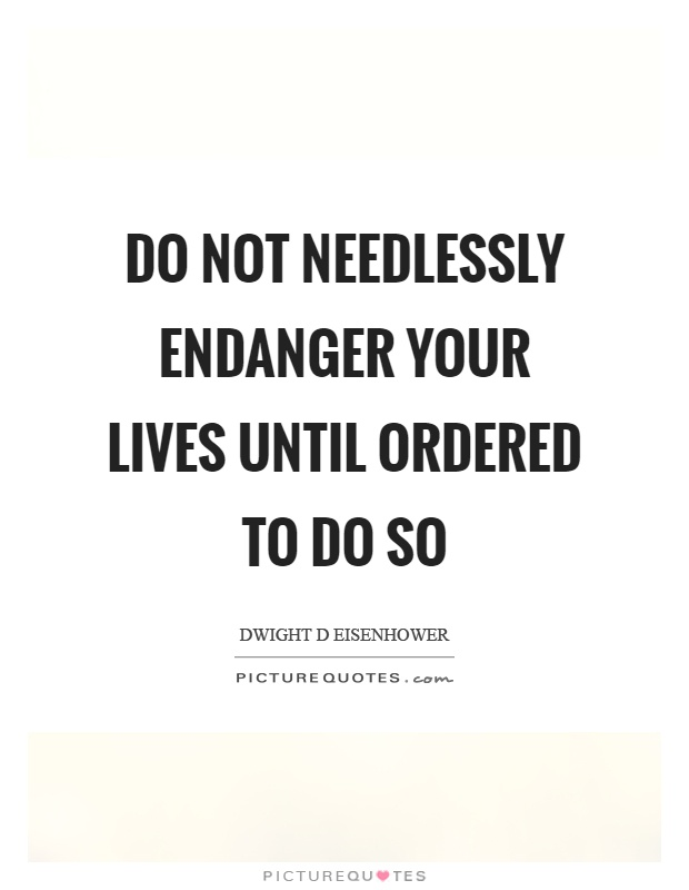 Do not needlessly endanger your lives until ordered to do so Picture Quote #1