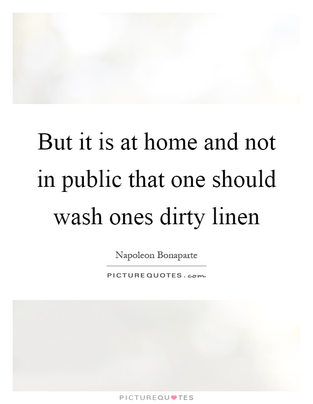 But it is at home and not in public that one should wash ones dirty linen Picture Quote #1