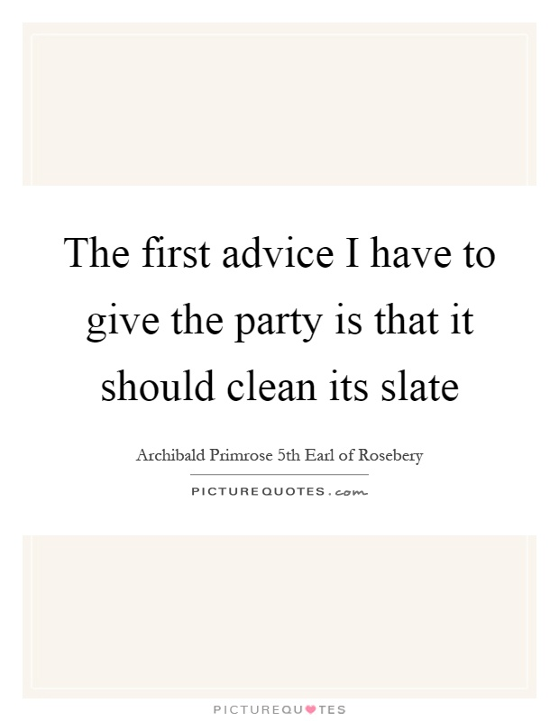 The first advice I have to give the party is that it should clean its slate Picture Quote #1