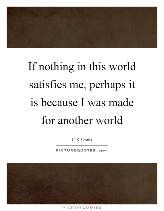 If nothing in this world satisfies me, perhaps it is because I was made for another world Picture Quote #1