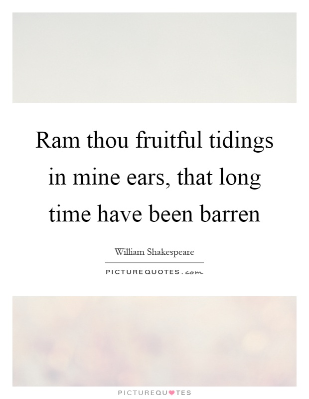 Ram thou fruitful tidings in mine ears, that long time have been barren Picture Quote #1