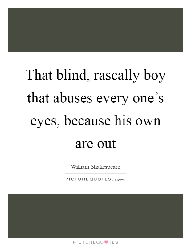 That blind, rascally boy that abuses every one's eyes, because his own are out Picture Quote #1
