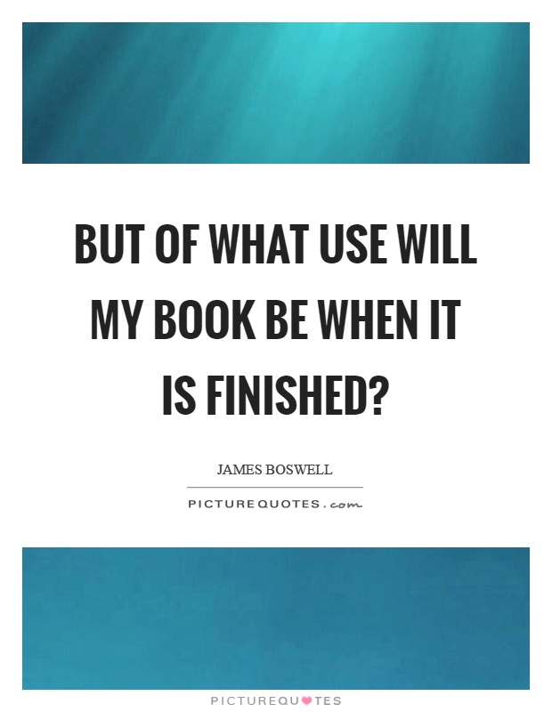 But of what use will my book be when it is finished? Picture Quote #1
