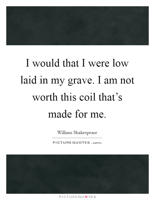 I would that I were low laid in my grave. I am not worth this coil that's made for me Picture Quote #1