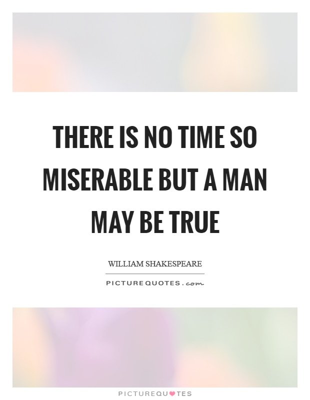 There is no time so miserable but a man may be true Picture Quote #1