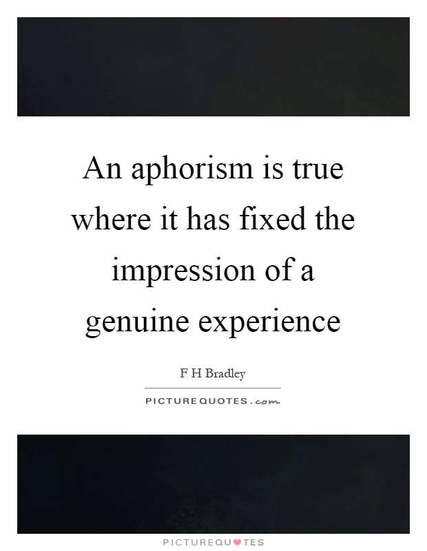 An aphorism is true where it has fixed the impression of a genuine experience Picture Quote #1