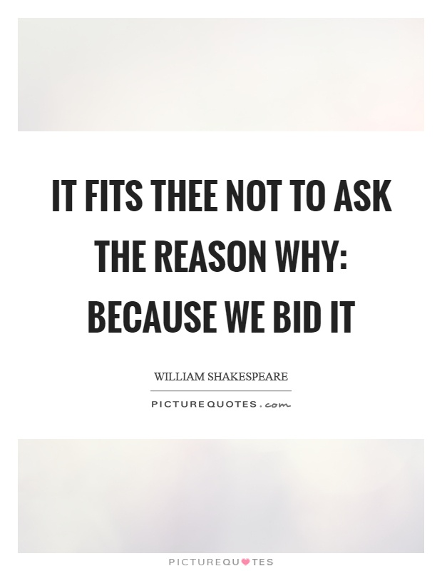 It fits thee not to ask the reason why: Because we bid it Picture Quote #1