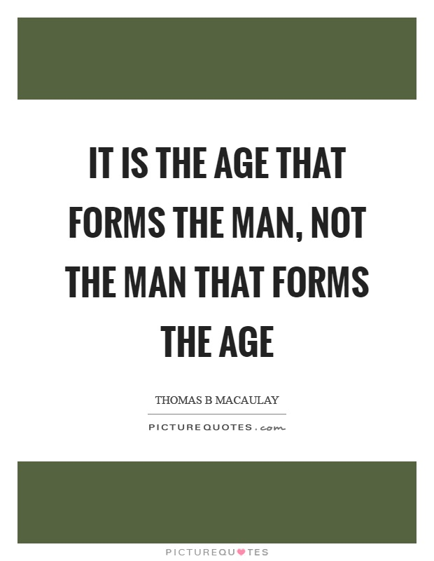 It is the age that forms the man, not the man that forms the age Picture Quote #1