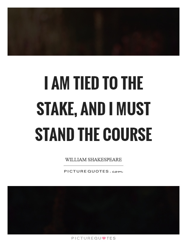 I am tied to the stake, and I must stand the course Picture Quote #1