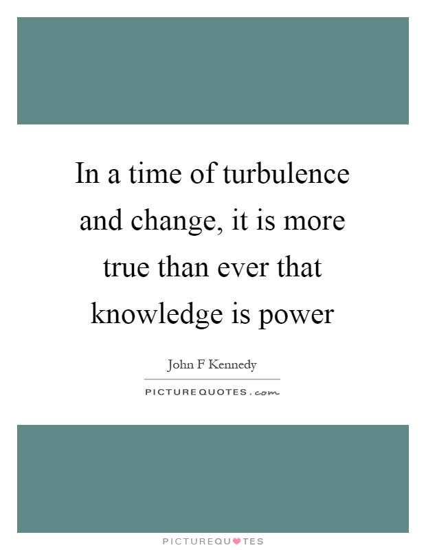 In a time of turbulence and change, it is more true than ever that knowledge is power Picture Quote #1