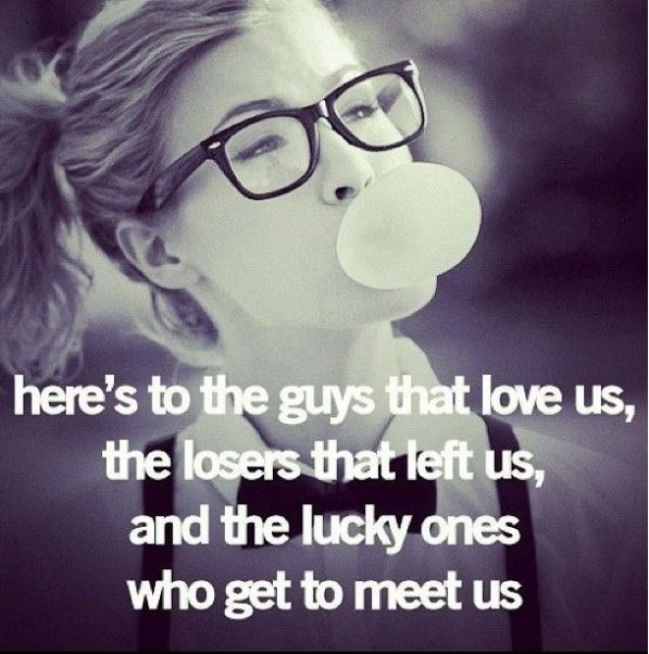 Here's to the guys that love us, the losers that left us, and the lucky ones who get to meet us Picture Quote #1