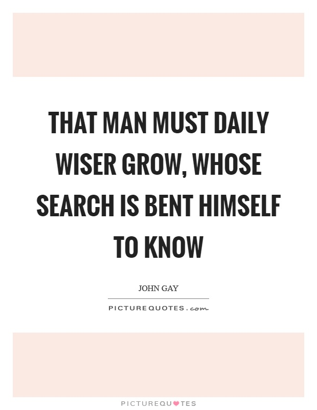 That man must daily wiser grow, whose search is bent himself to know Picture Quote #1