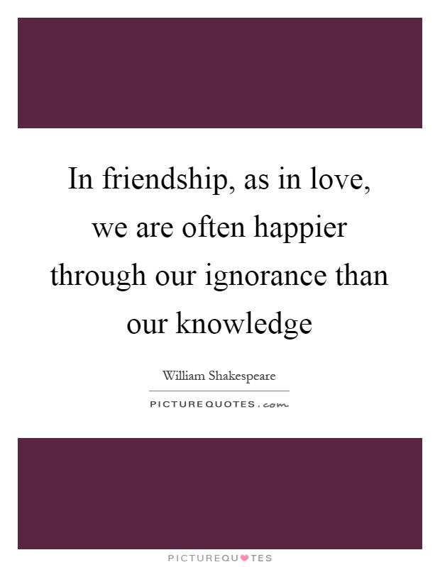 In friendship, as in love, we are often happier through our ignorance than our knowledge Picture Quote #1