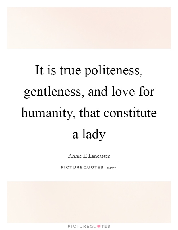 It is true politeness, gentleness, and love for humanity, that constitute a lady Picture Quote #1