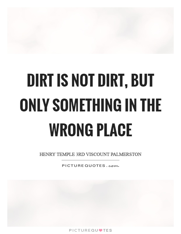 Dirt is not dirt, but only something in the wrong place Picture Quote #1