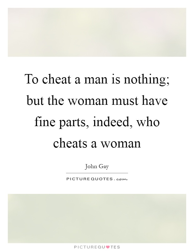 To cheat a man is nothing; but the woman must have fine parts, indeed, who cheats a woman Picture Quote #1