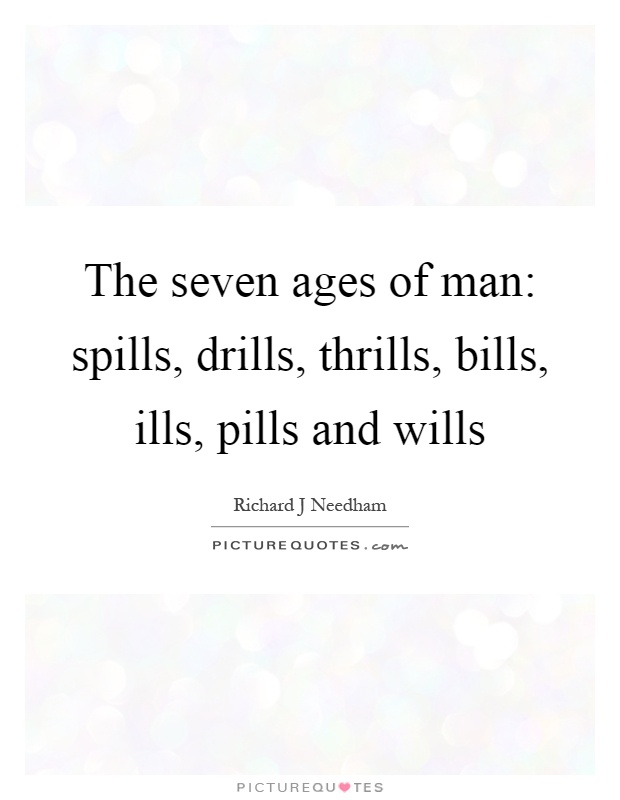 The seven ages of man: spills, drills, thrills, bills, ills, pills and wills Picture Quote #1