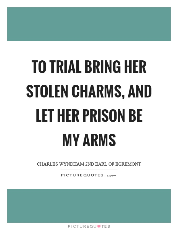 To trial bring her stolen charms, and let her prison be my arms Picture Quote #1