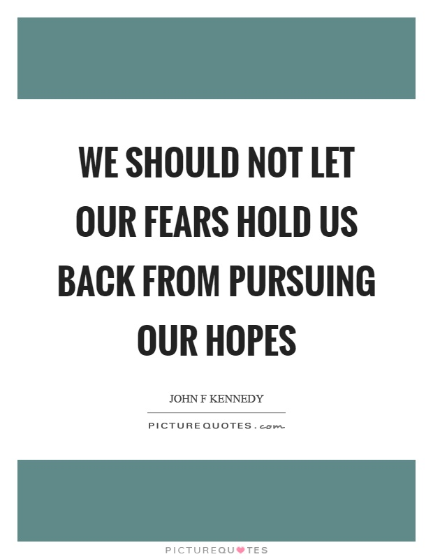 We should not let our fears hold us back from pursuing our hopes Picture Quote #1
