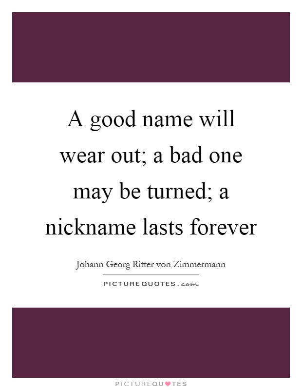 A good name will wear out; a bad one may be turned; a nickname lasts forever Picture Quote #1