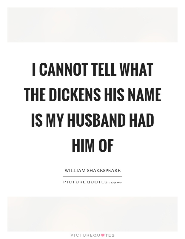 I cannot tell what the dickens his name is my husband had him of Picture Quote #1