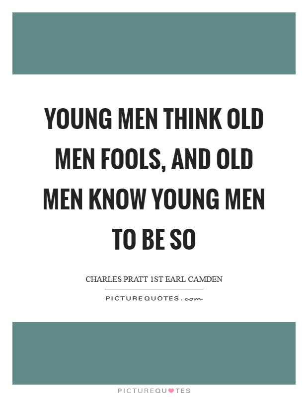 Old Man Quotes And Sayings: Young Men Think Old Men Fools, And Old Men Know Young Men