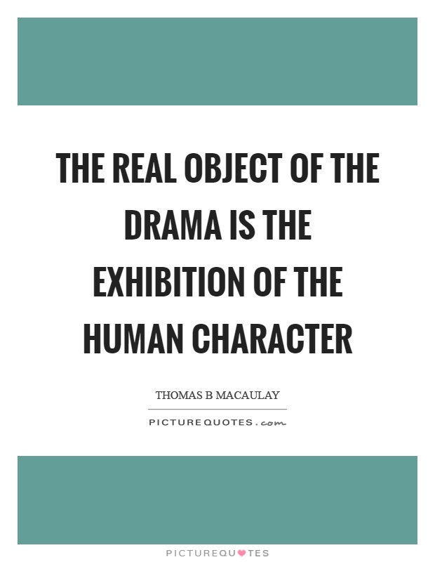 The real object of the drama is the exhibition of the human character Picture Quote #1