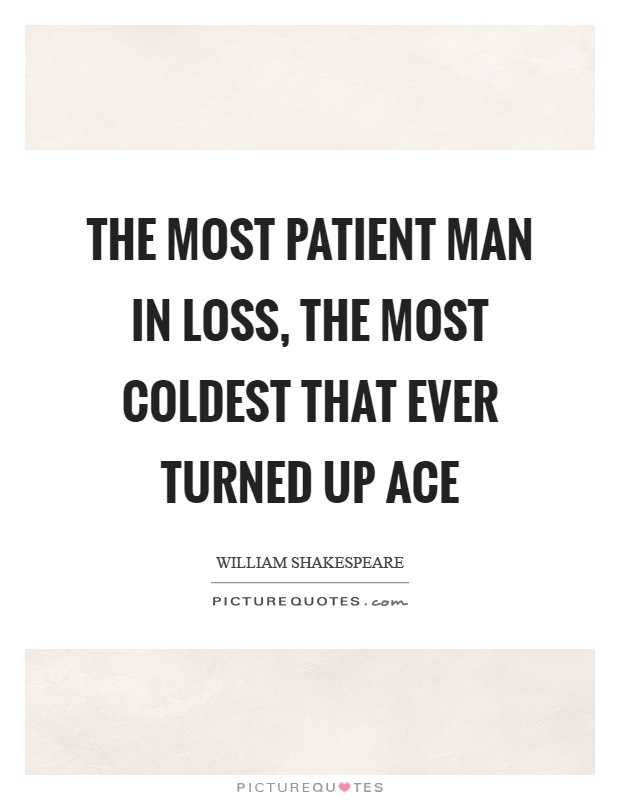 The most patient man in loss, the most coldest that ever turned up ace Picture Quote #1