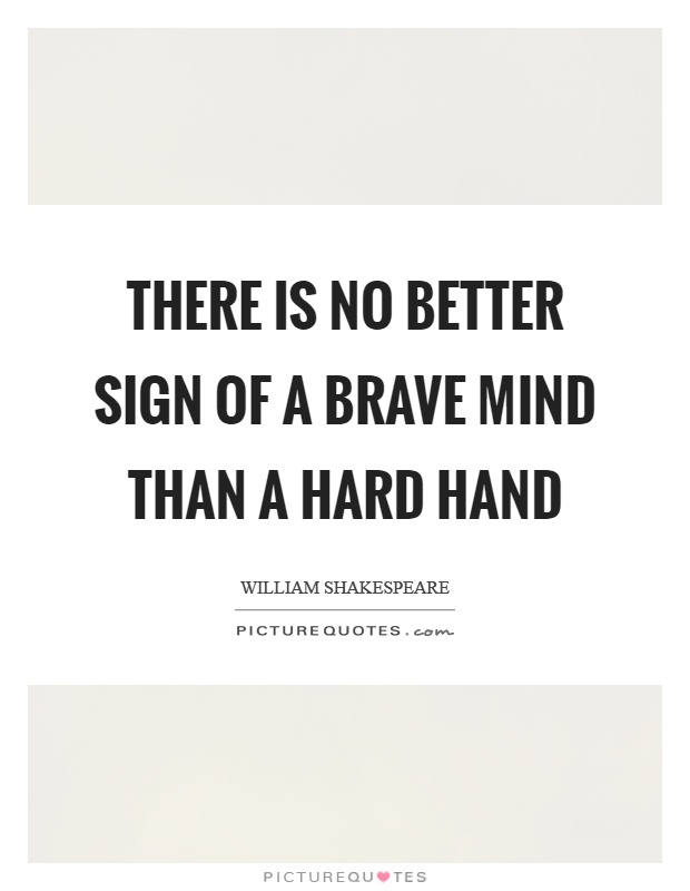 There Is No Better Sign Of A Brave Mind Than A Hard Hand