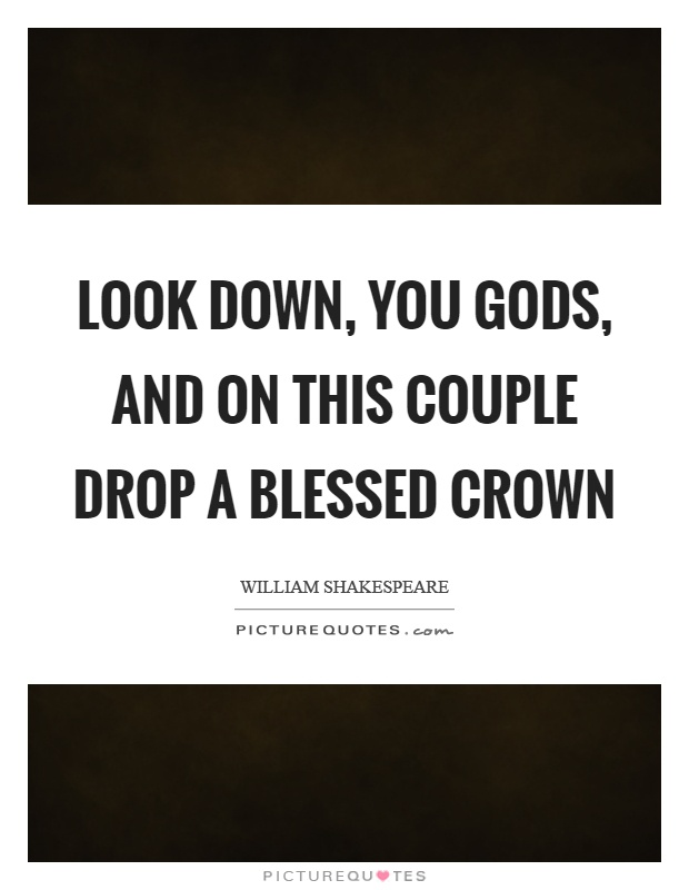 Look down, you gods, and on this couple drop a blessed crown Picture Quote #1