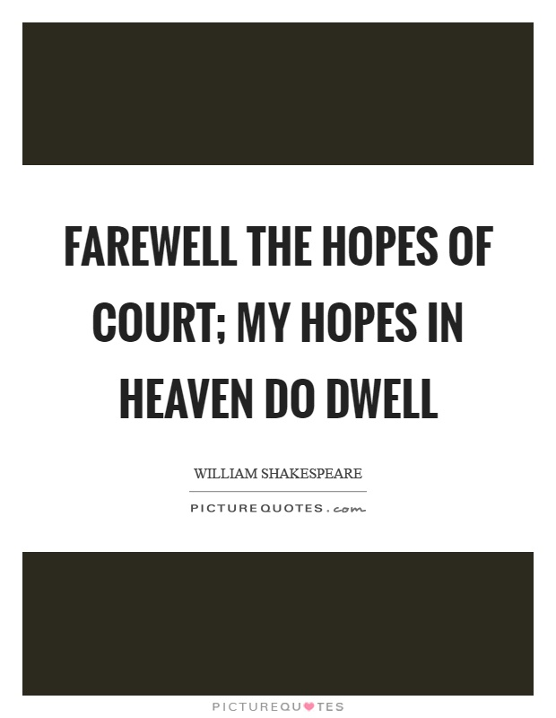 Farewell the hopes of court; my hopes in heaven do dwell Picture Quote #1